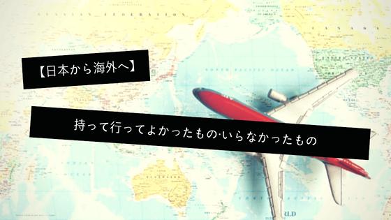 【日本→海外】持って行ってよかったもの・いらなかったもの